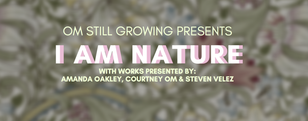 I AM NATURE - OM still growing Season 2 world premier March 1st & 2nd // 8:00pm at Threehouse StudiosWith works by Courtney OM andGuests: Amanda Oakey & Steven James Rodriguez Velez