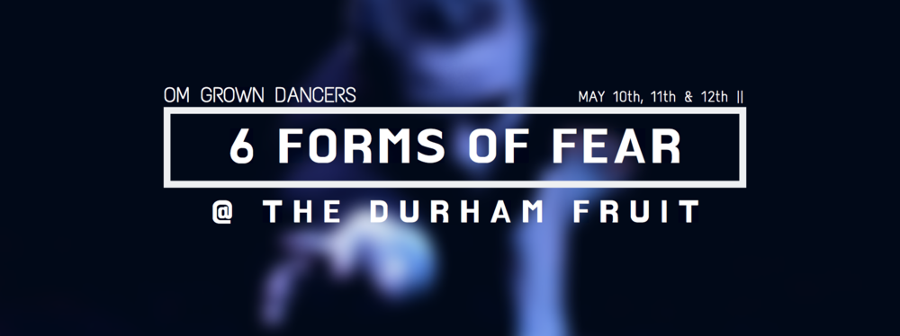 6 FORMS OF FEAR - OM grown dancers Season 3 World Premier Friday May 10th - Sunday May 12th All Shows @ 8:00pm, The Durham FruitFull program including; OM still growing, OM grown dancers repertoire and 2 world premiers