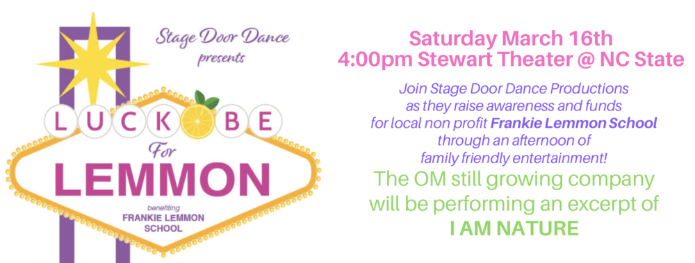 LUCK BE FOR LEMMON - Host: Stage Door Dance ProductionsA fundraiser to support the Frankie Lemmon School in Raleigh, NCOM still growing will be a guest performer, sharing an excerpt of their workI AM NATURE4:00pm @ The Stewart Theater, NC State Campus