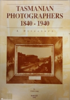 Tasmanian Photographers 1840-1940 A DIRECTORY by Chris Long  Edited by Gillian Winter Hobart, in conjunction with Tasmanian Museum and Art Gallery, 1995 This book is now only available from the Tasmanian Museum and Art Gallery.