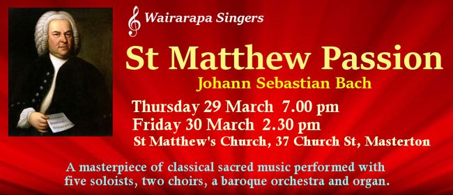 J S Bach's St Matthew Passion - Friday 30th March 2:30pmWairarapa Singers presents a masterpiece of classical sacred music, performed with five soloists, two choirs, a baroque orchestra and organ. St Matthew Passion presents a work of art that simply invites humanity to ...