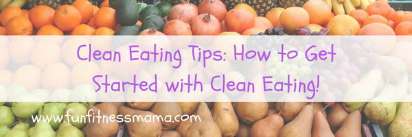 Clean Eating Tips How to get started with Clean Eating