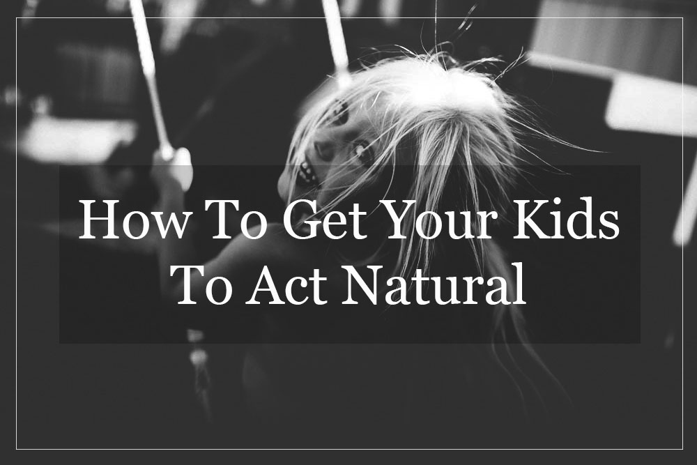 how-to-get-your-kids-to-act-natural.jpg