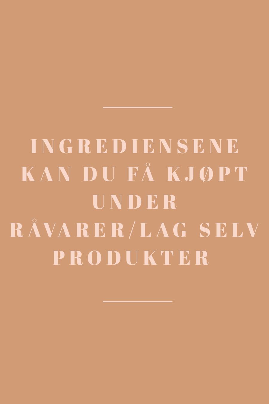 Ingrediensene kan du få kjøpt under RÅVARER TIL LAG SELV PRODUKTER.jpg