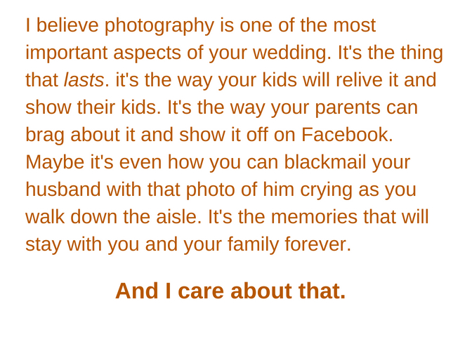 I believe photography is one of the most important aspects of your wedding. It's what lasts. it's the way your kids will relive it and show their kids. It's the way your parents can brag about it and show it off on F.jpg