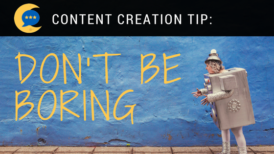 Content Creation Tips: Don't Be Boring