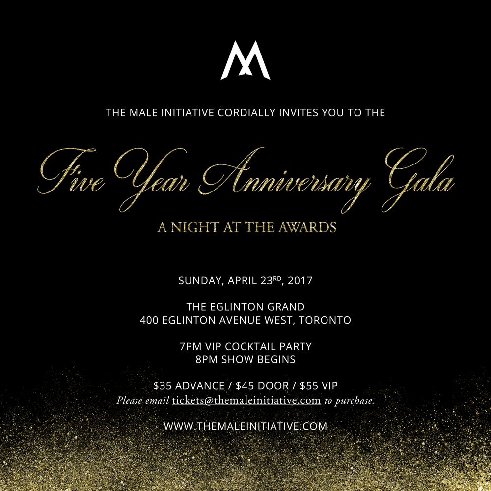 """The Male Initiative invites you to our Five Year Anniversary Gala """"A Night At The Awards""""  Celebrating 5 Years of dedication to the growth and exposure of male dance artists. Join us on this special night as we relive some of TMI's best moments and recognize some of this season's cast for their outstanding achievements.  April 23rd, 2017 The Eglinton Grand - 400 Eglinton Avenue W  7:00pm - 8:00pm VIP Cocktail Party  8:00pm - 10:00pm Performances 10:00pm - After Party  Dress Code: Semi Formal - Red Carpet"""