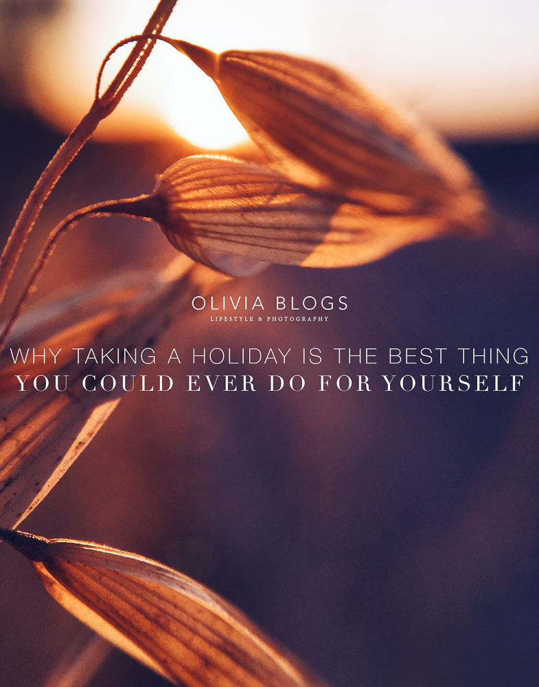 Why Taking A Holiday Is The Best Thing You Could Ever Do For Yourself - oliviablogs.com