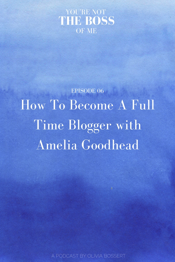How To Become A Full Time Blogger with Amelia Goodhead // www.oliviabossert.com // podcast episode, blogging podcast, vlogging podcast, youtube podcast, marketing podcast, freelance life, women in business, female business owner, self employment tips, business tips, social media tips, networking tips