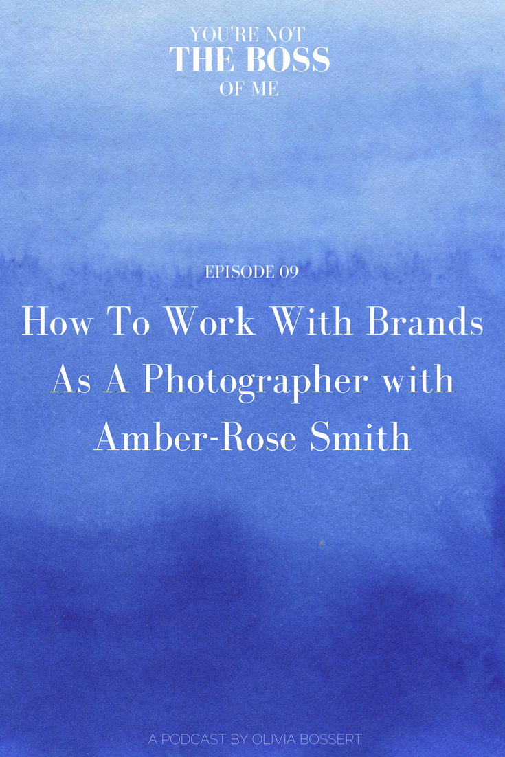 How To Work With Brands As A Photographer with Amber-Rose Smith // www.oliviabossert.com // You're Not The Boss Of Me Podcast // podcast episode, photography podcast, business podcast, creative business owner podcast, creative living, how to be a photographer, how to work with brands