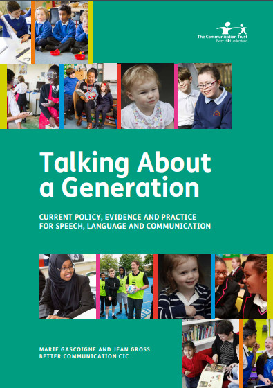 Talking About A Generation   Communication Trust, 2017    The policy and practice landscape around speech, language and communication has shifted significantly. The Communication Trust commissioned this report to research, respond to and influence the changes taking place across education, health and related sectors. They have set out why communication matters in the 21st century, the scale of the problem and the staggering impact it has on children and young people's life chances.