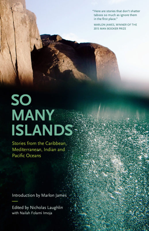 So Many Islands: Stories from the Caribbean, Mediterranean, Indian and Pacific Oceans , ed. Nicholas Laughlin and Nailah Folami Imoja. Peekash Press, April 2018. 218 pp.