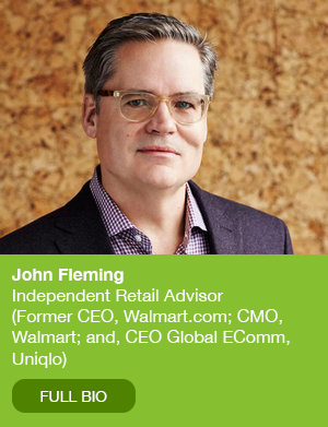 John Fleming  Independent Retail Advisor (Former CEO, Walmart.com, CMO, Walmart and CEO Global EComm, Uniqlo)