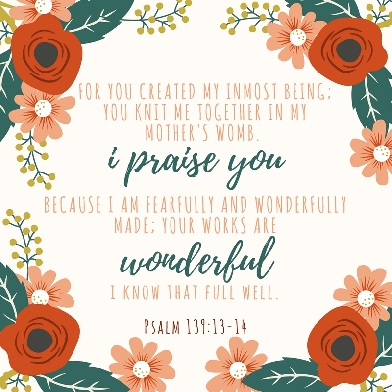 For you created my inmost being; you knit me together in my mother's womb. I praise you because I am fearfully and wonderfully made; your works are wonderful, I know that full well.jpg