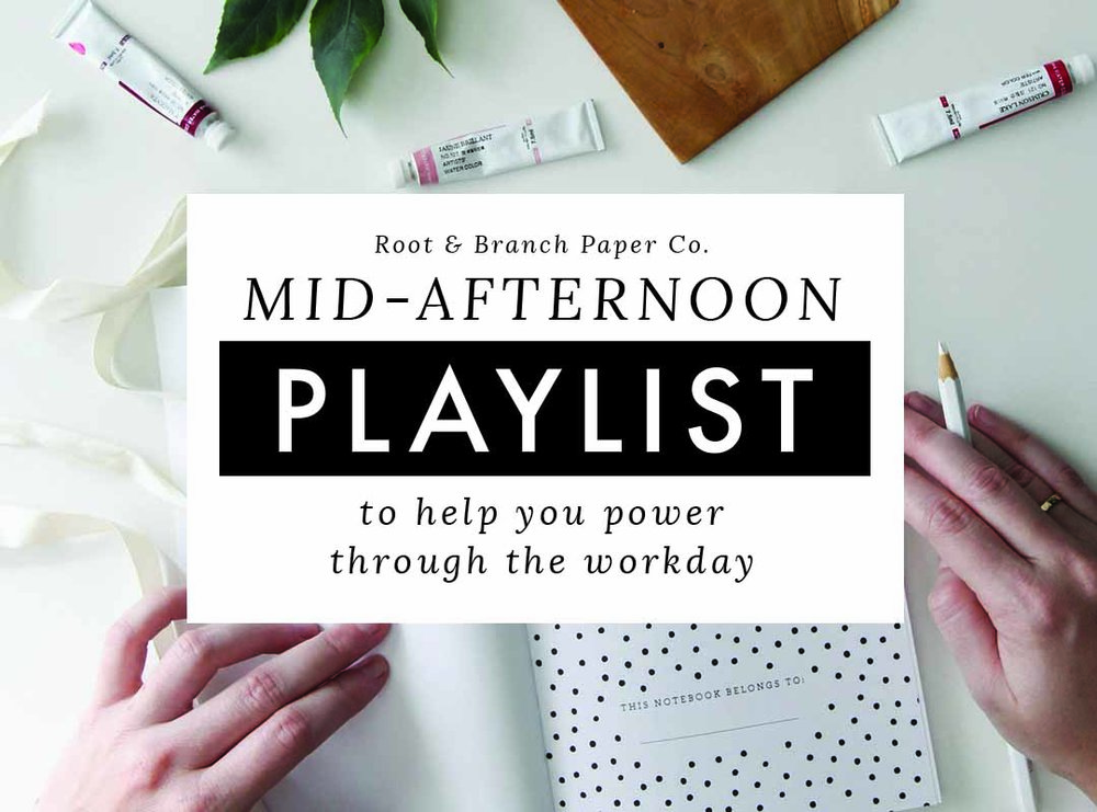 Mid-Afternoon Playlist: A collection of Songs to Help You Power Through the Workday // Root & Branch Paper Co. Blog