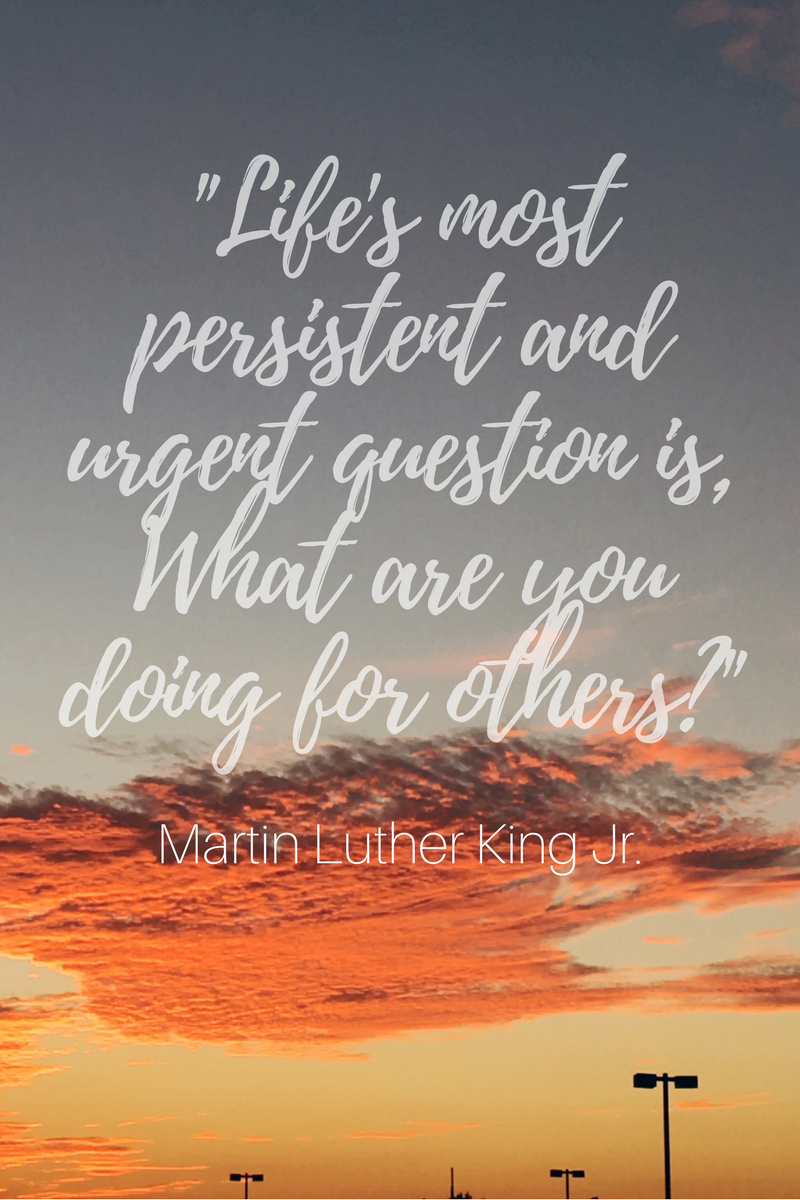 """Life's most persistent and urgent question is, What are you doing for others?"""