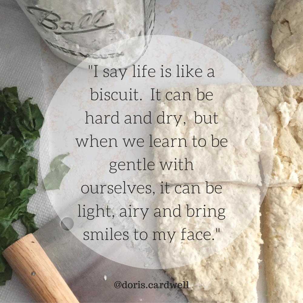 I say life is like a biscuit. It can be hard and dry, but when we learn to be gentle with ourselves, it can be light, airy and bring smiles to my face..png