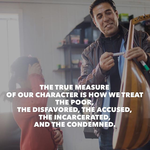 """The true measure of our character is how we treat the poor, the disfavored, the accused, the incarcerated, and the condemned."" - Bryan Stevenson"