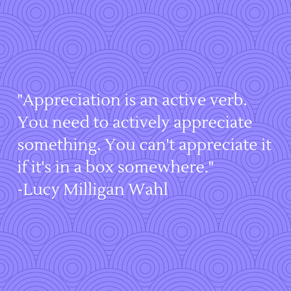 Appreciation is an active verb. You need to actively appreciate something. You can't appreciate it if it's in a box somewhere..png