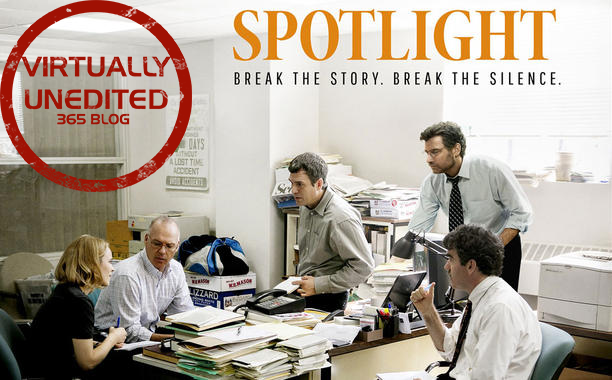 Spotlight.  Things I love: The entire thing. My goodness. There is nothing that can be said about this film that hasn't already. I will keep it short. Watch this movie. The sheer weight and reality of this story will keep you engaged. Please if you enjoy dramas or movies based on true events watch this. I am incredibly angry at myself for not seeing it sooner.  Things I hate: My only negative comment about this is that it should not have received best picture. This movie needed to be made. The story needed to be told, but the reality is life made this story not creativity. The Men and Women of Spotlight deserved to be recognized, and they have been by the creation of the movie. While Fantastic, the film did nothing new, innovative, or even superbly creative when telling this story. It didn't need to. I give it a 10 out of 10. HOWEVER, movies like The Revenant and The Big Short did more by way of creative, innovative story-telling which is more award worthy. The director deserves an award the cast deserves awards, but the movie as a whole in comparison to others of that year? I disagree.  The Final Word.  See it, you wont regret it. 10 out of 10