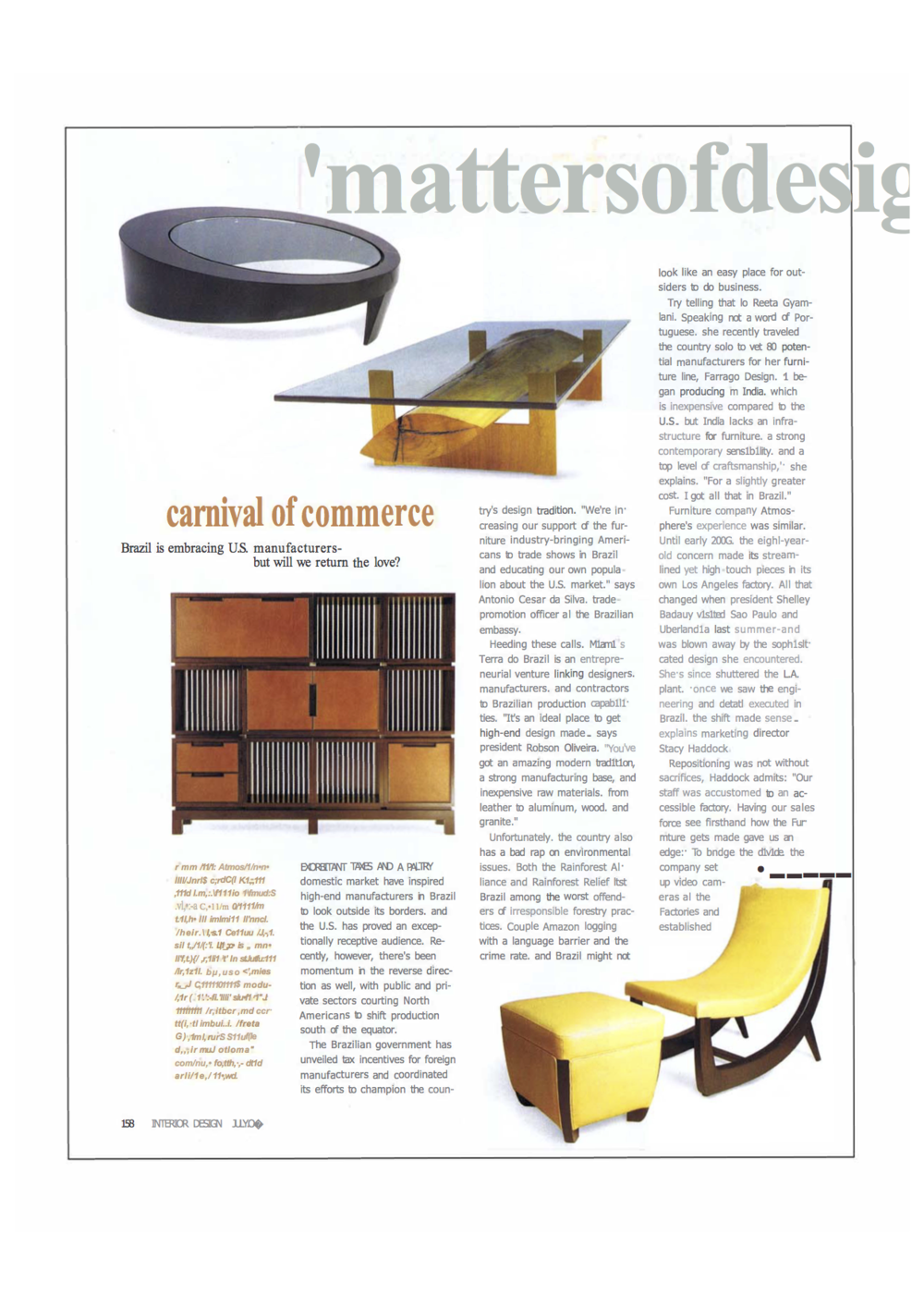 Interior Design - matters of Design -  Try telling that to Reeta Gyamlani. Speaking not a word of Portuguese she recently traveled the country solo to vet 80 potential manufacturers for her furniture line, Farrago Design. I began producing in India. which is inexpensive compared to the U.S. but India lacks an infrastructure for furniture, a strong contemporary sensibility and a top level of craftsmanship', she explains.