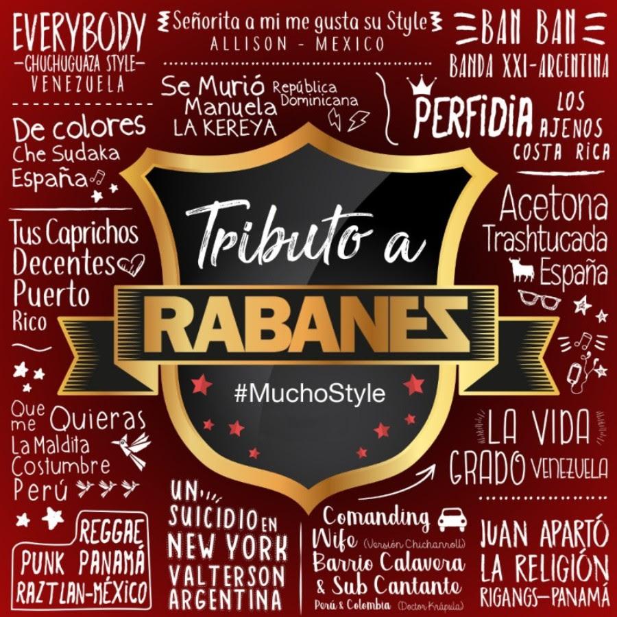 MUCHO STYLE, TRIBUTO A RABANES (Vol 1)    Chuchuguaza - Everybody (Ven)   Che Sudaka - De Colores (Esp)   Allison - Señorita a mi me gusta su style (Mex)   Banda XXI  - Ban Ban (Arg)   Decentes - Tus Caprichos (PR)   Los Ajenos  - Perfidia (CR)   Trashtucada - Acetona (Esp)   Grado - La Vida (Ven)   Barrio Calavera / Sub Cantante - Comandin Wife (Per -Col)   Valterson - Un Suicidio en New York (Arg)   La Kereya - Se murió Manuela. (RD)   La Maldita Constumbre  - Que me quieras (Per)   Rigangs  -Juan aparto la religion (Pan)   Raztlan - Reggae punk panama (Mex)  DISCO 1   http://itunes.apple.com/album/id1286896848?ls=1&app=itunes
