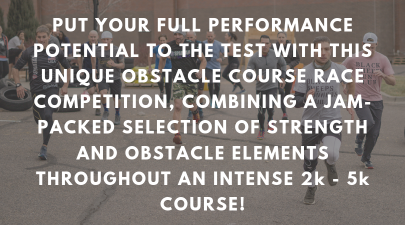 PUT YOUR FULL PERFORMANCE POTENTIAL TO THE TEST WITH THIS UNIQUE OBSTACLE COURSE RACE COMPETITION, COMBINING A JAM- PACKED SELECTION OF STRENGTH AND OBSTACLE ELEMENTS THROUGHOUT AN INTENSE 2k - 5k COURSE!.png