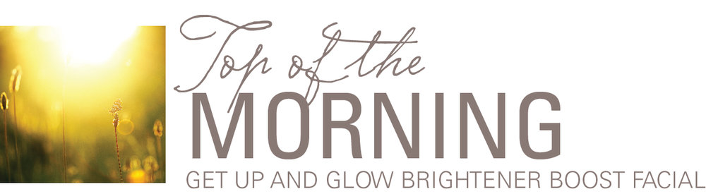 Top of the Morning – Get up and Glow Facial