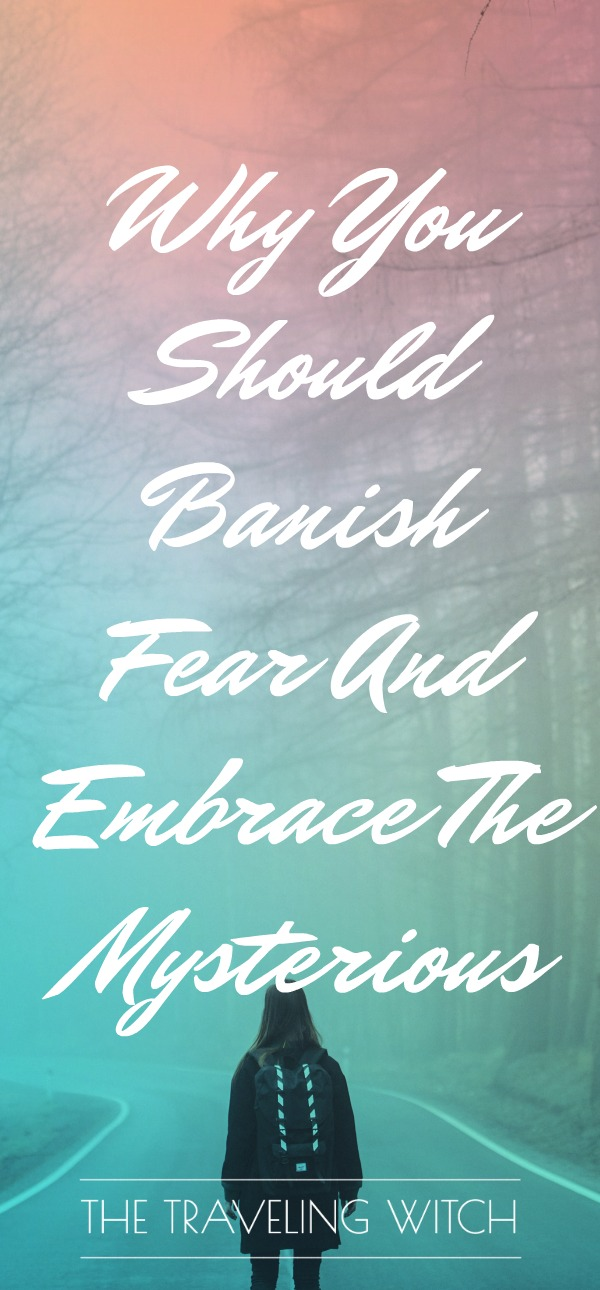 Why You Should Banish Fear And Embrace The Mysterious // The Traveling Witch