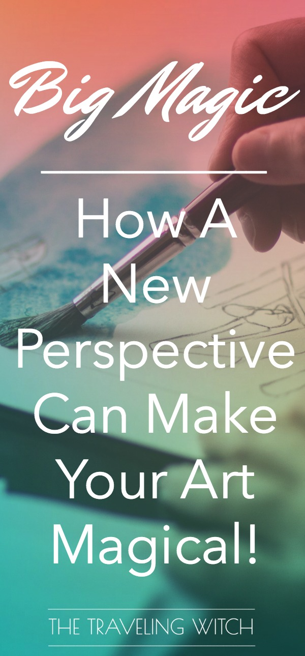 Big Magic: How A New Perspective Can Make Your Art Magical // The Traveling Witch