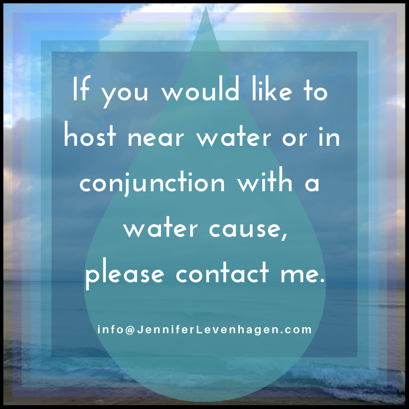 If you would like to host near water or in conjunction with a water cause, please contact me.  JenniferLevenhagen info@JenniferLevenhagen.com