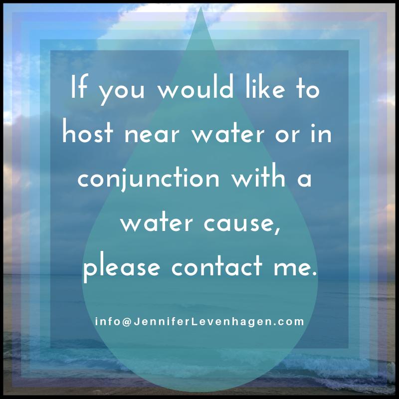 If you would like to host near water or in conjunction with a water cause, please contact me.  JenniferLevenhagen info@JenniferLevenhagen.com