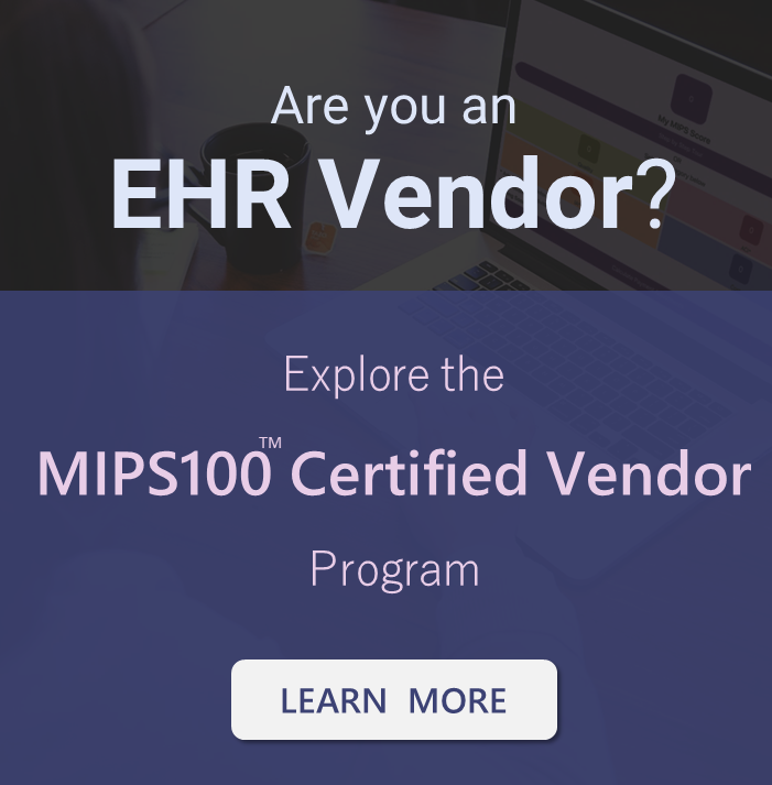Is your EHR ready for MIPS? Our MIPS100 Certified Vendor Program and the plug-n=play solution it offers can help you be MIPS ready quickly.