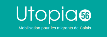 Utopia 56 We are an organization created by citizens from Lorient (Brittany) in January 2016. We aim to gather and coordinate volunteers so as to help refugees in northern France. We work with all the other existing organizations up there and willing to collaborate. We can organize 2700 volunteering days a month and we are 3000 members.