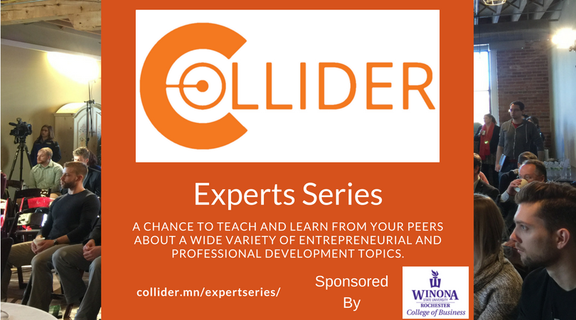 The Collider Experts Series - Powered By YOU!The Collider Experts Series is a fantastic chance to showcase your talents to the Rochester Community.  You will work 1:1 with Collider in crafting and marketing your class.  Best of all, 70% of the ticket proceeds go directly to YOU!Examples of classes:• Social Media 101• Intro to Quickbooks* Leadership Development* Lean Startup* Shooting the perfect cell phone videoJust interested in learning?  No problem.  We know that this series will be of benefit to everyone.  Collider Members get a half price discount on individual classes.  Thanks to our sponsor, Winona State University Rochester College of Business for their support of the Collider Coworking Experts Series.