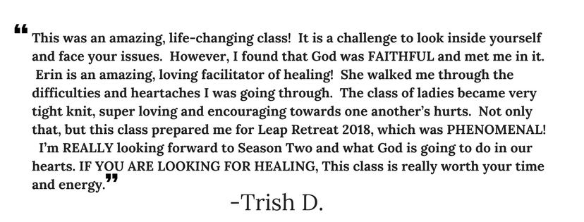 This was an amazing, life-changing class! It is a challenge to look inside yourself and face your issues. However, I found that God was FAITHFUL and met me in it. Erin is an amazing, loving facilitator of healing! Sh.png