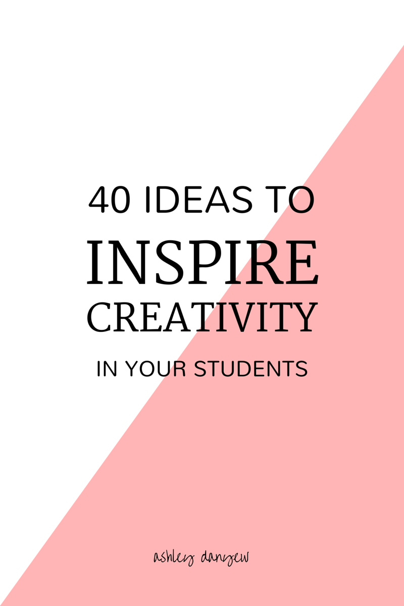 40 Ideas to Inspire Creativity In Your Students | Ashley Danyew.png
