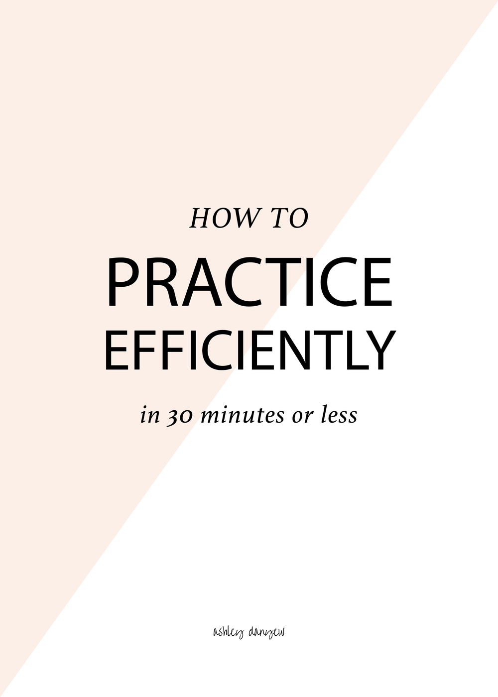 Copy of How to Practice Efficiently in 30 Minutes Or Less