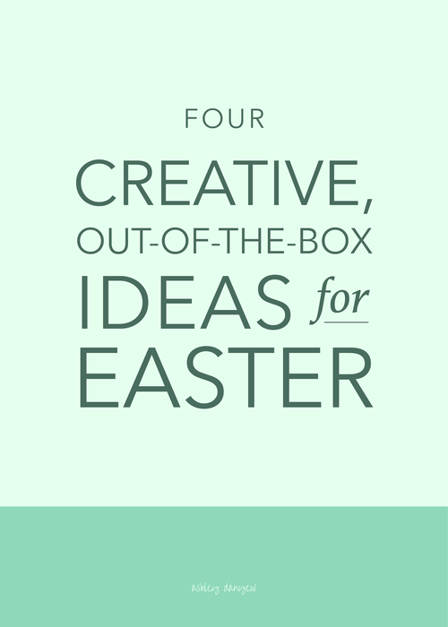 Four Creative, Out-of-the-Box Ideas for Easter   Ashley Danyew