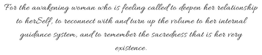 FOR THE AWAKENING WOMAN WHO IS FEELING CALLED TO DEEPEN HER RELATIONSHIP TO HERSELF, TO RECONNECT WITH AND TURN UP THE VOLUME TO HER INTERNAL GUIDANCE SYSTEM, AND TO REMEMBER THE SACREDNESS THAT IS HER VERY EXISTENCE.png