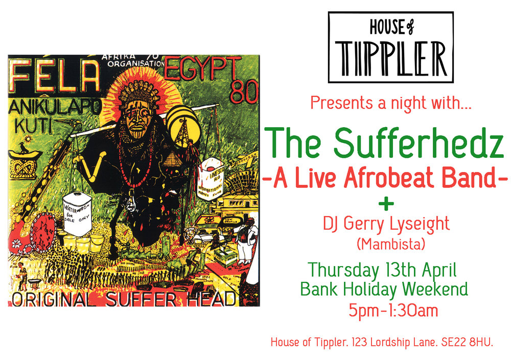 House of Tippler are excited to announce our first ever Afrobeat night! Celebrating the sounds of West Africa we are joined by 'The Sufferhedz' a collaboration band made up of members from the Soothsayers and The Fontanelles.  As well as a fantastic band joining us DJ Gerry Lyseight (Mambista) will be spinning the Afro-Groove to keep the party going. We will also have a special West African inspired Cocktail and Food Menu too keep you full and dancing all night long!  The Sufferhedz  Drums: Ayo Salawu , Bass: Emmanuel Afram,  Trumpet vox: Robin Hopcraft ,  Sax vox: Idris Rahman , Guitar: Laurence Corns ,  Keys: Ricky Reed  Ayo Salawu is an amazing young drummer from Nigeria via The Bahamas, Emmanuel Afram is from Ghana and has worked with many African acts including Osibisa and Hugh Masakela, Nitin Sawney, Laurence Corns, Robin Hopcraft shared the Musical Director job for the Musical Fela!  Gerry Lyseight (Mambista)  Gerry Lyseight is a legendary selector with an ear for the dance floor! He famously founded the Mambo in back in 1989 and continues to curate music festivals and produce global music bands of the highest calibre. We look forward to hearing his selection of African, Funk, Soul, Swing music on the 13th.  £5 on the door.  You can book earlier by asking one of our staff at the bar, or by emailing info@houseoftippler.com and reserving one.  We hope to see you on the 13th!   H.o.T team