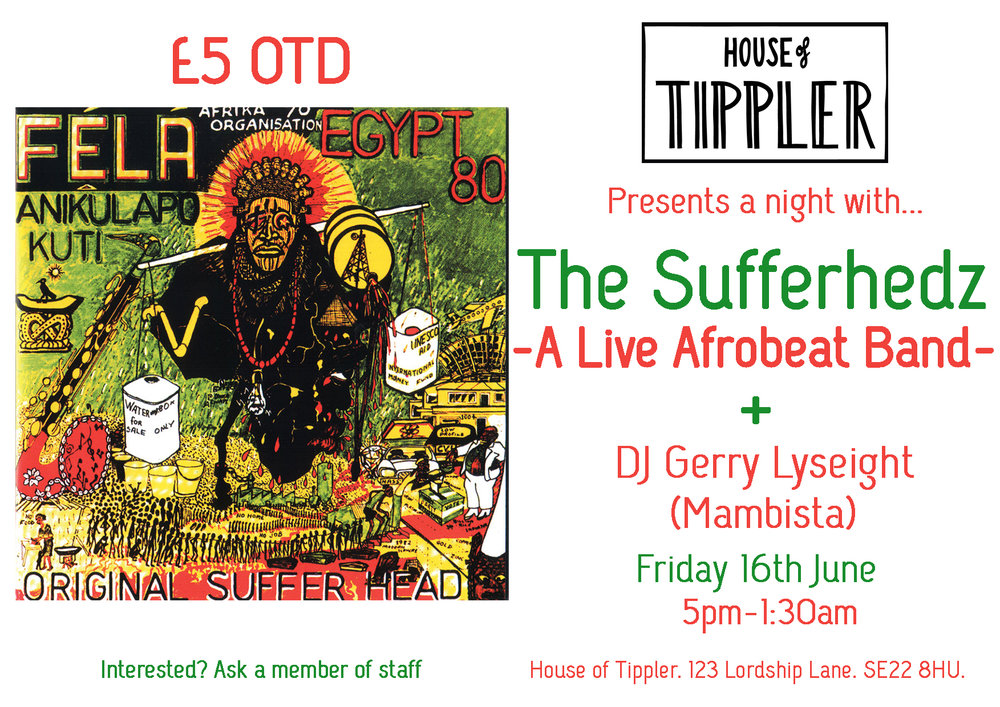 House of Tippler are excited to welcome back The Sufferhedz! A collaboration band made up of members from the Soothsayers and The Fontanelles. As well as a fantastic band joining us DJ Gerry Lyseight (Mambista) will be spinning the Afro-Groove to keep the party going. We will also have a special West African inspired Cocktail Menu too keep you dancing all night long! The Sufferhedz Drums: Ayo Salawu , Bass: Emmanuel Afram,  Trumpet vox: Robin Hopcraft ,  Sax vox: Idris Rahman , Guitar: Laurence Corns ,  Keys: Ricky Reed Ayo Salawu is an amazing young drummer from Nigeria via The Bahamas, Emmanuel Afram is from Ghana and has worked with many African acts including Osibisa and Hugh Masakela, Nitin Sawney, Laurence Corns, Robin Hopcraft shared the Musical Director job for the Musical Fela! Gerry Lyseight (Mambista) Gerry Lyseight is a legendary selector with an ear for the dance floor! He famously founded the Mambo in back in 1989 and continues to curate music festivals and produce global music bands of the highest calibre. We look forward to hearing his selection of African, Funk, Soul, Swing music on the 13th. £5 on the door. You can book earlier by asking one of our staff at the bar, or by emailing info@houseoftippler.com and reserving one. We hope to see you on the 16th!  H.o.T team
