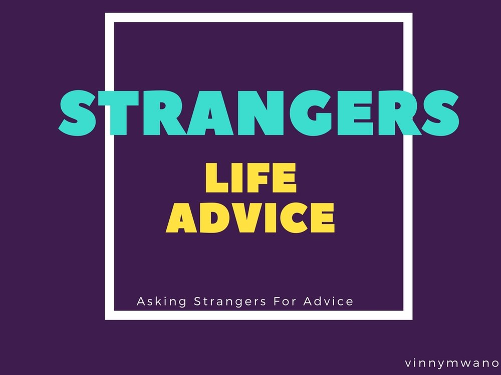 Strangers Life Advice    Long time ago, when Vinny  graduated college, he found himself  without a job and debating whether he  should continue applying for jobs and writing endless cover letters that never got read (and interviews that never happened), or to follow an unconventional path... Vinny decided  to ask strangers for life advice for 31 one days.