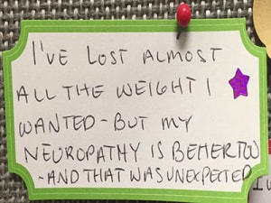 I've lost almost all the weight I wanted but my neuropathy is better too and that was unexpected