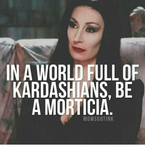 in-a-world-full-of-kardashians-be-a-morticia-momscotink-12935037.png