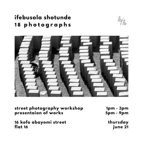 "16/16 (pronounced ""sixteen by sixteen""): #16 (8th Floor), 16 Kofo Abayomi Street   1-3:00pm    Street Photography Workshop     5-9:00pm    Presentation and Cocktails           18 photographs / Ifebusola Shotunde    Ifebusola Shotunde will be running a street photography workshop followed by the presentation of 18 curated photographs taken by the artist.    Street Photography Workshop:   With an emphasis on imparting both practical and technical skills in taking candid street photographs, the workshop will begin with a short run-through of the basics of photography, and will be followed by a photo-walk to test newly taught techniques.  Bring your camera and join us! This workshop is limited to 8 people (call 01-6321307 or email friends@16by16.co to book your space).  Photography Presentation:   18 photographs  , a curated selection from the artist's archives will be presented. The artist will talk about his creative process and share his experiences with all guest over cocktails."