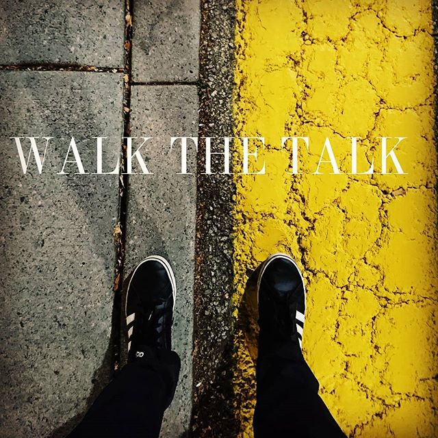 Walk the walk. Talk the talk.