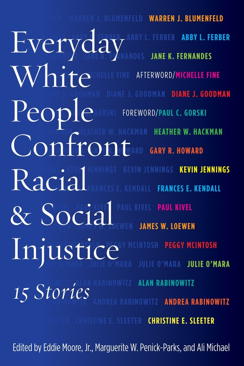 Everyday White People Confront Racial & Social Injustice   - 15 StoriesEdited by Eddie Moore Jr., Marguerite W. Penick-Parks, Ali MichaelForeword by Paul C. GorskiPaper: 978 1 62036 208 2 / $19.95  Published: March 2015   Cloth: 978 1 62036 207 5 / $95.00  Published: March 2015
