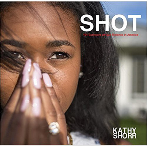 Shot: 101 Survivors of Gun Violence in America    Kathy Shorr PowerHouse Books, 2017