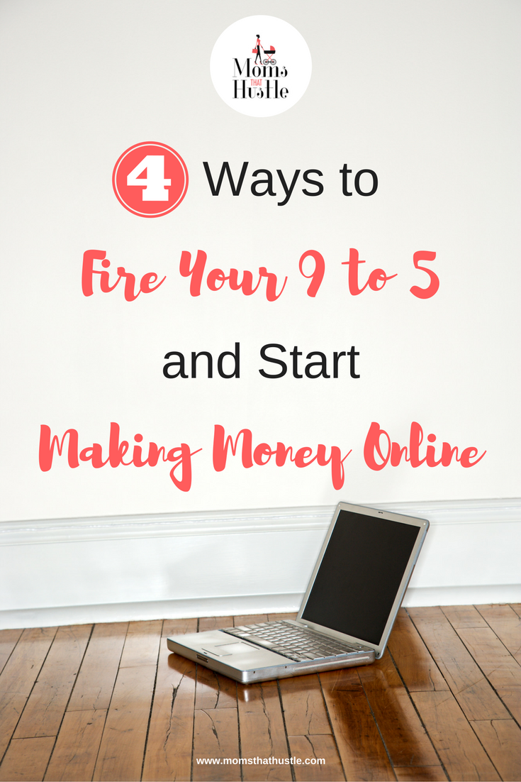 4 Ways to Fire Your 9 to Five and Start Making Money Online